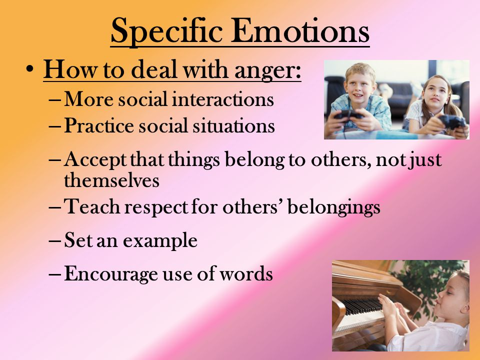 Specific Emotions How to deal with anger: – More social interactions – Practice social situations – Accept that things belong to others, not just themselves – Teach respect for others' belongings – Set an example – Encourage use of words
