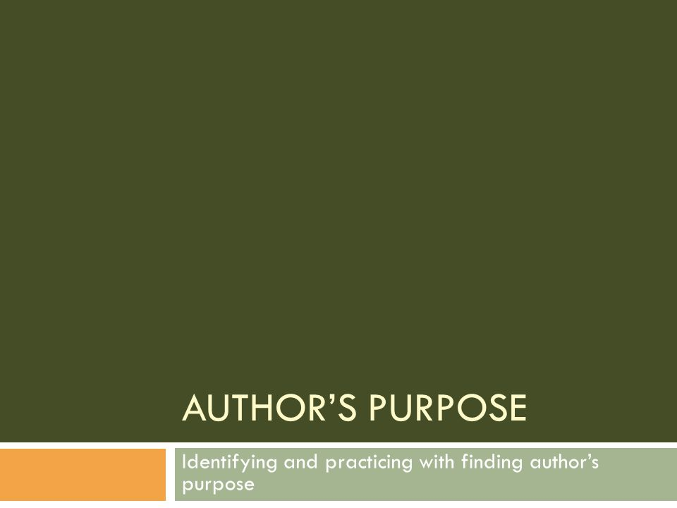 AUTHOR'S PURPOSE Identifying and practicing with finding author's purpose