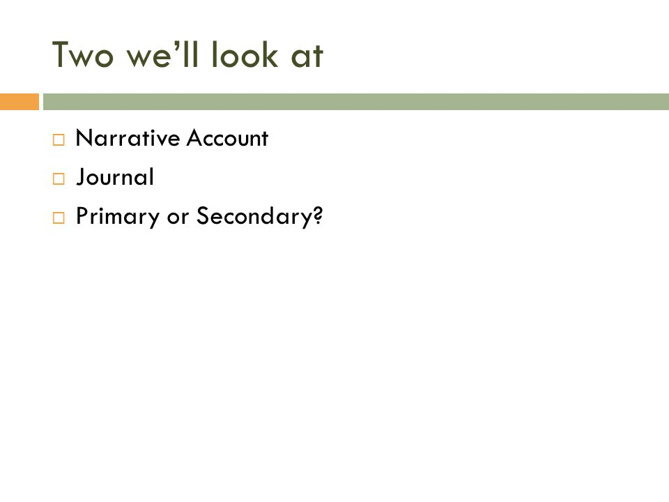 Two we'll look at  Narrative Account  Journal  Primary or Secondary?