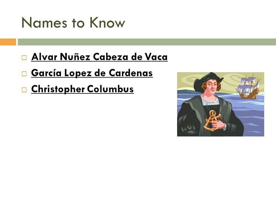 Names to Know  Alvar Nuñez Cabeza de Vaca  García Lopez de Cardenas  Christopher Columbus