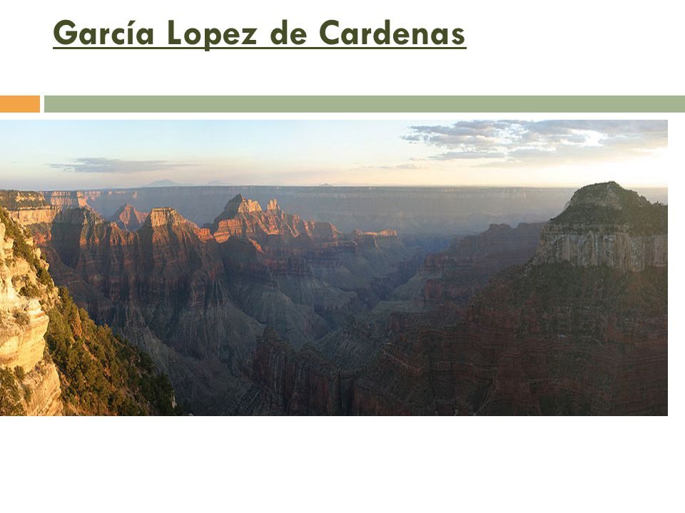 García Lopez de Cardenas  Credited with being the first European to explore the Grand Canyon (1540)  Searching of Cibola —stationed near what was rumored to be one of the 7 cities of gold.
