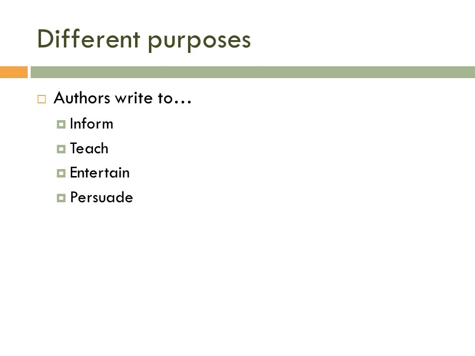Different purposes  Authors write to…  Inform  Teach  Entertain  Persuade