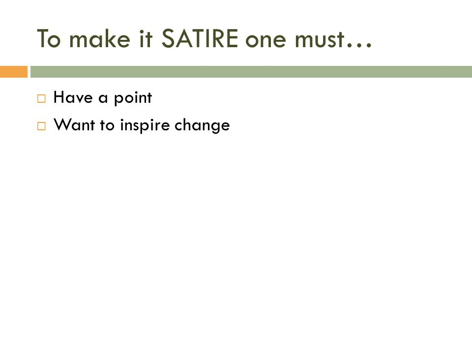 To make it SATIRE one must…  Have a point  Want to inspire change