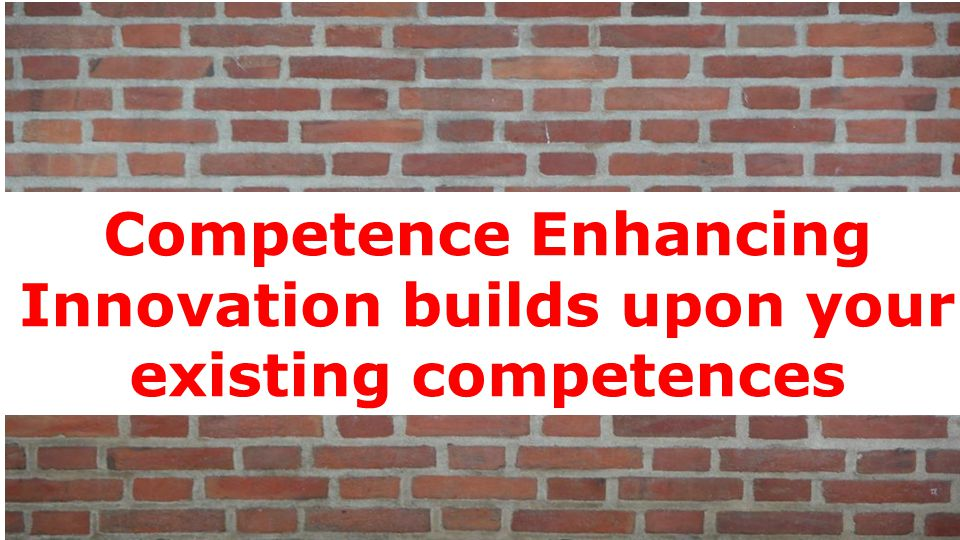 Competence Enhancing Innovation builds upon your existing competences