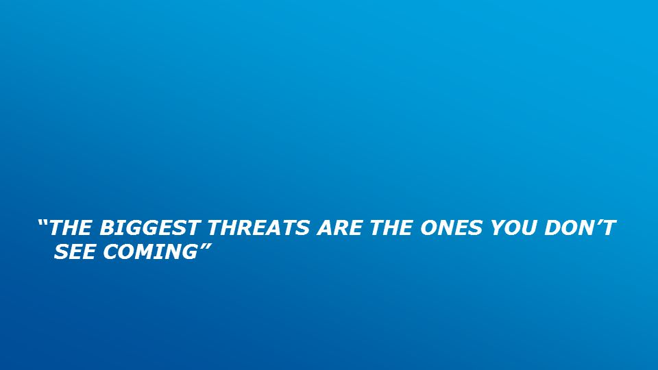 THE BIGGEST THREATS ARE THE ONES YOU DON'T SEE COMING