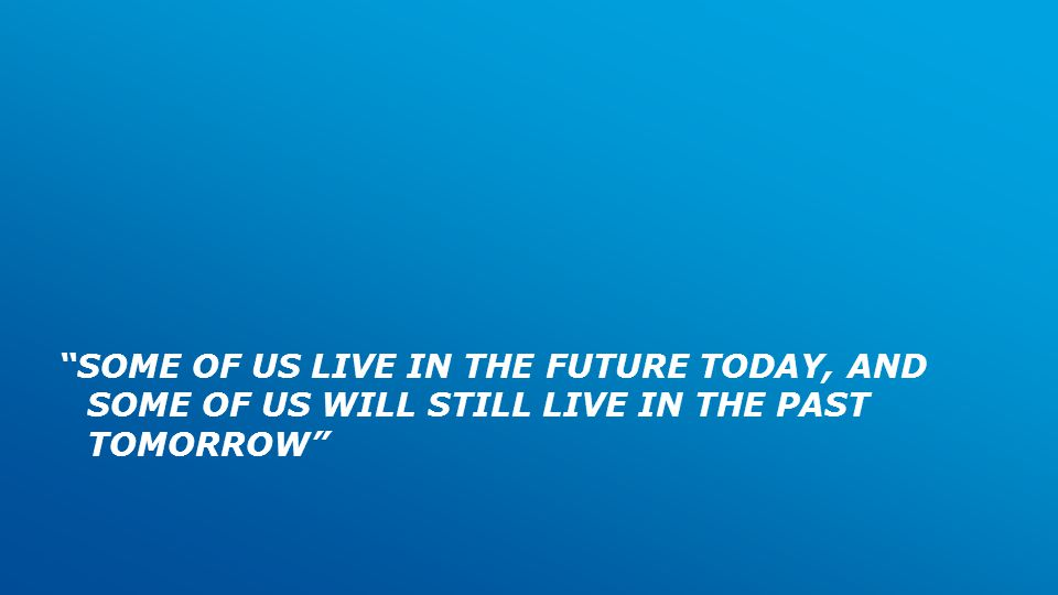 SOME OF US LIVE IN THE FUTURE TODAY, AND SOME OF US WILL STILL LIVE IN THE PAST TOMORROW