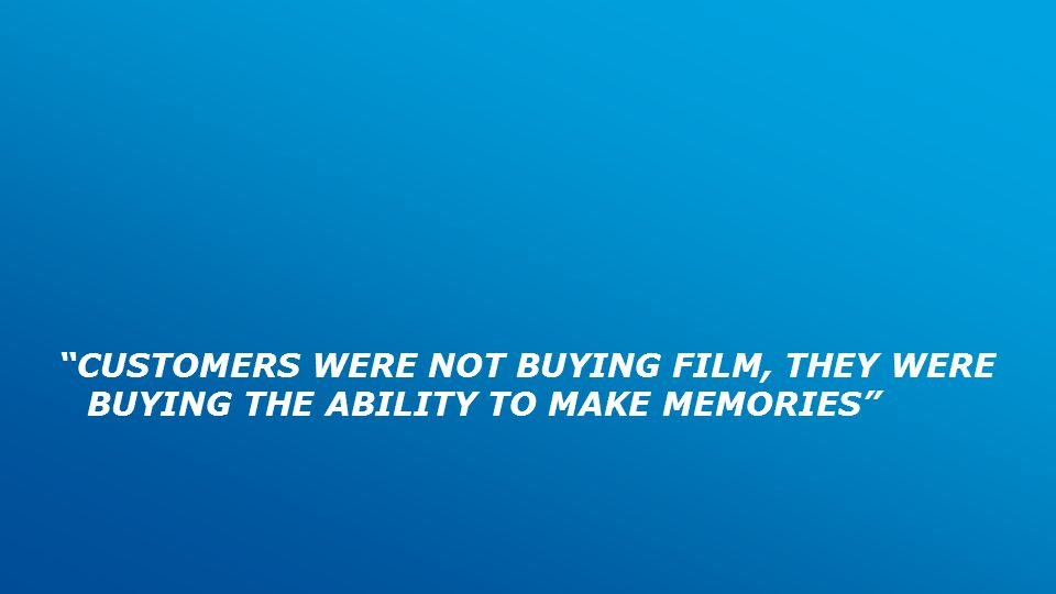 CUSTOMERS WERE NOT BUYING FILM, THEY WERE BUYING THE ABILITY TO MAKE MEMORIES