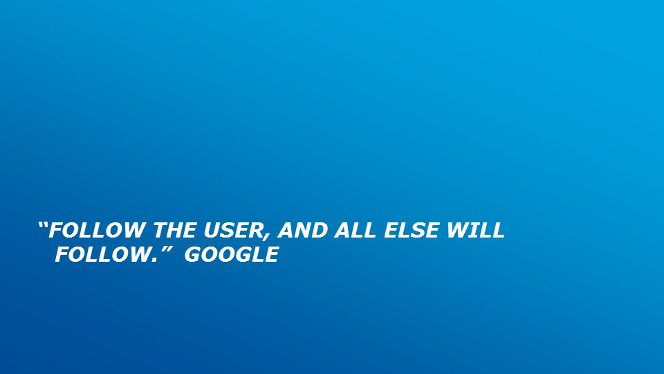 FOLLOW THE USER, AND ALL ELSE WILL FOLLOW. GOOGLE