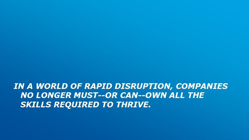 IN A WORLD OF RAPID DISRUPTION, COMPANIES NO LONGER MUST--OR CAN--OWN ALL THE SKILLS REQUIRED TO THRIVE.