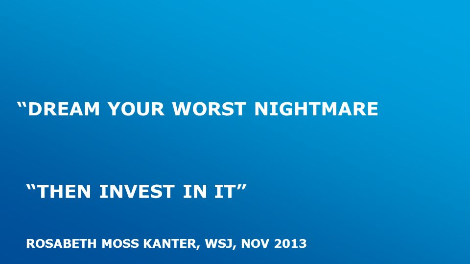 DREAM YOUR WORST NIGHTMARE THEN INVEST IN IT ROSABETH MOSS KANTER, WSJ, NOV 2013