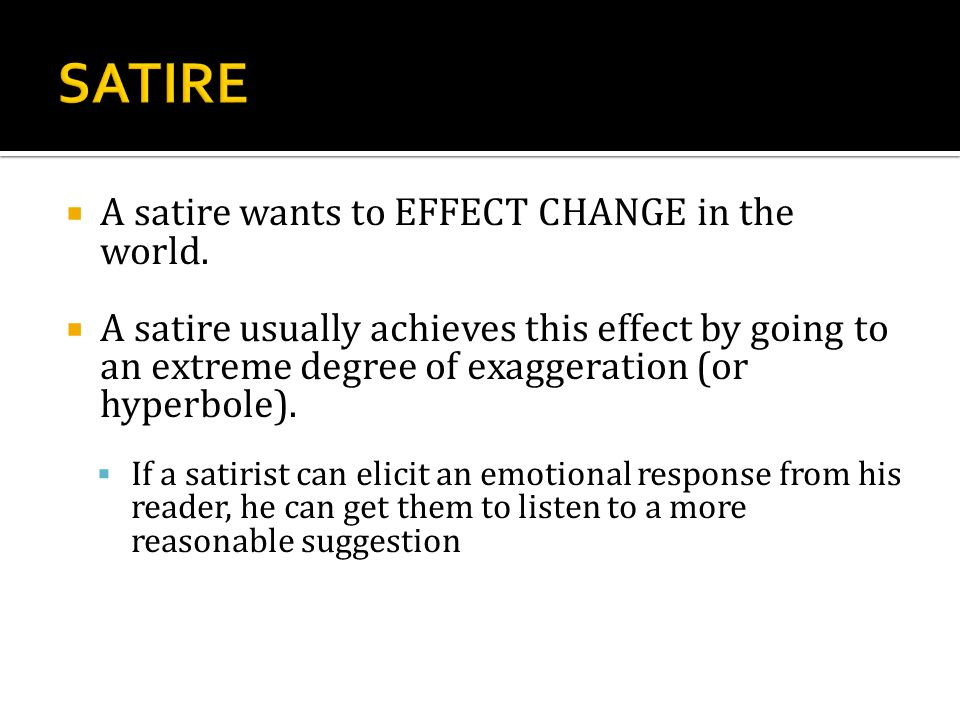  A satire wants to EFFECT CHANGE in the world.