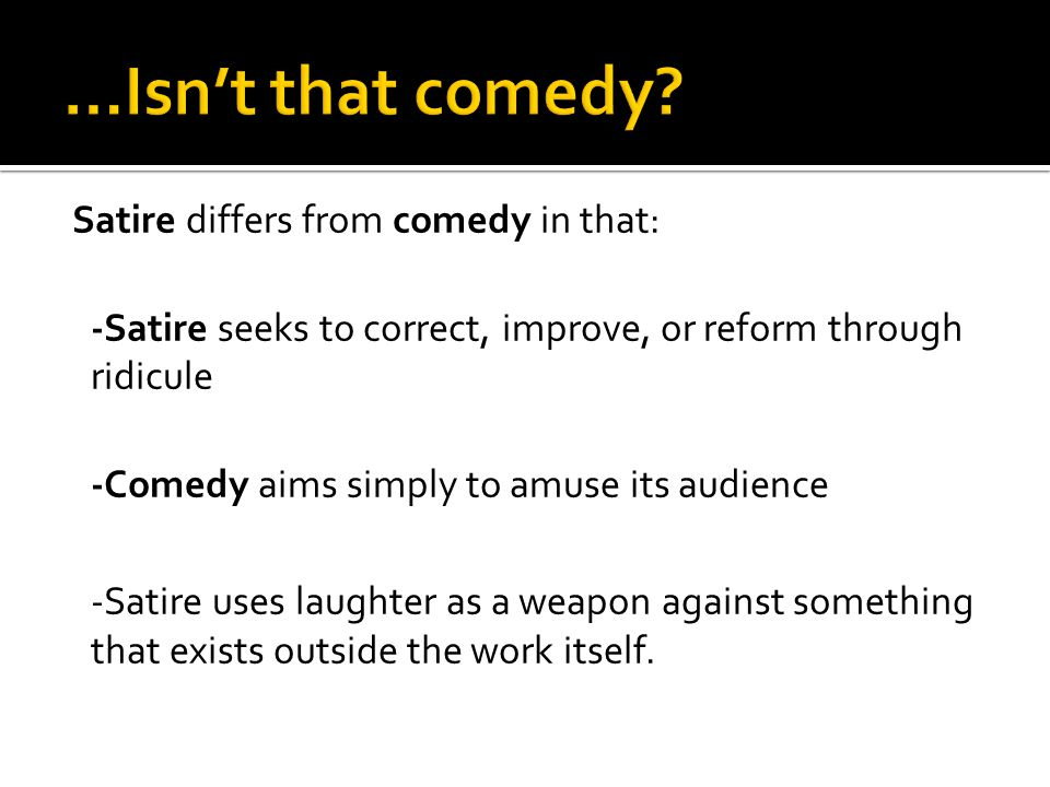 Satire differs from comedy in that: -Satire seeks to correct, improve, or reform through ridicule -Comedy aims simply to amuse its audience -Satire uses laughter as a weapon against something that exists outside the work itself.