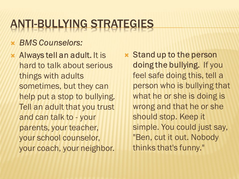  BMS Counselors:  Always tell an adult. It is hard to talk about serious things with adults sometimes, but they can help put a stop to bullying. Tel