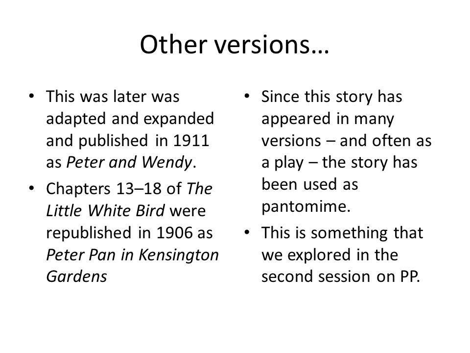 Other versions… This was later was adapted and expanded and published in 1911 as Peter and Wendy. Chapters 13–18 of The Little White Bird were republi