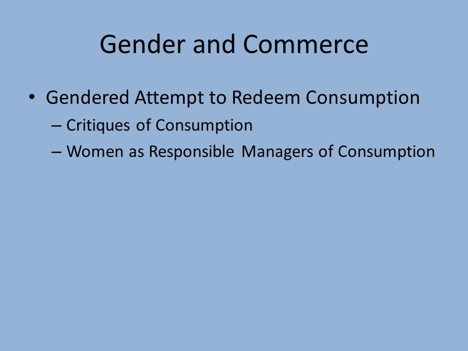 Gender and Commerce Gendered Attempt to Redeem Consumption – Critiques of Consumption – Women as Responsible Managers of Consumption