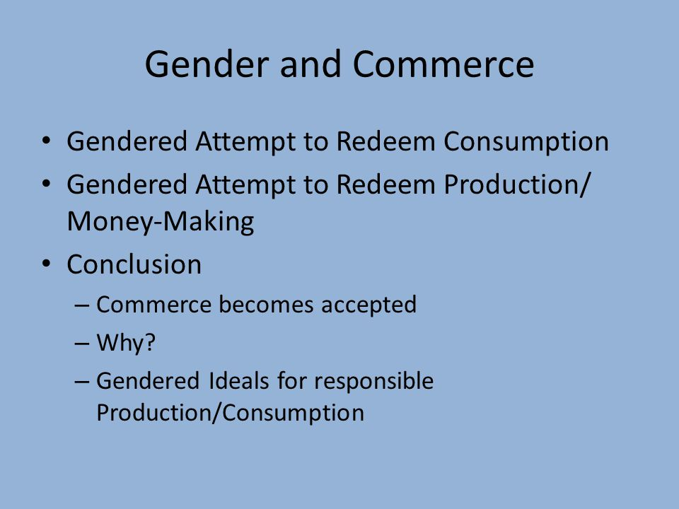 Gender and Commerce Gendered Attempt to Redeem Consumption Gendered Attempt to Redeem Production/ Money-Making Conclusion – Commerce becomes accepted – Why.