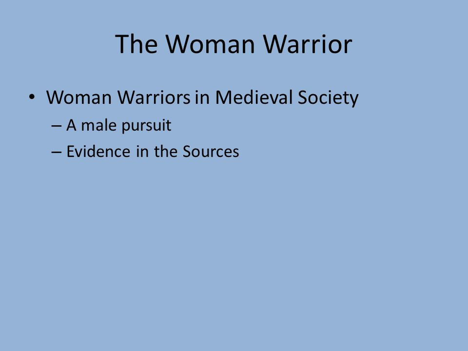 The Woman Warrior Woman Warriors in Medieval Society – A male pursuit – Evidence in the Sources