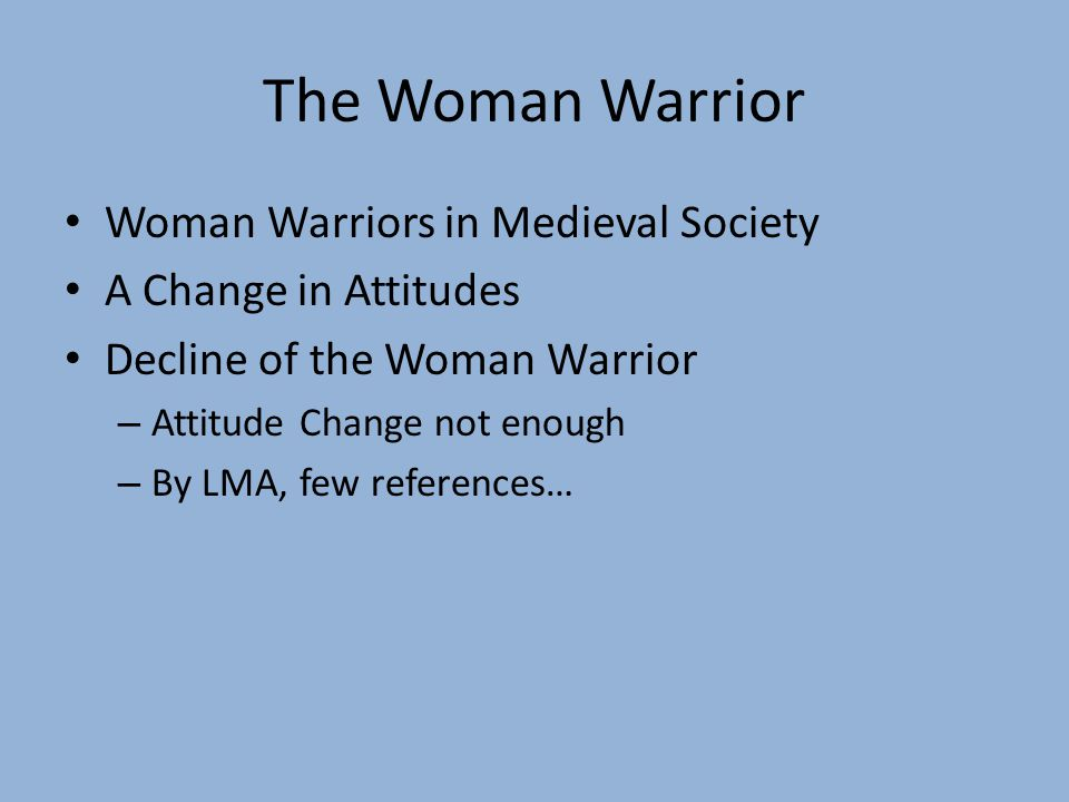 The Woman Warrior Woman Warriors in Medieval Society A Change in Attitudes Decline of the Woman Warrior – Attitude Change not enough – By LMA, few ref