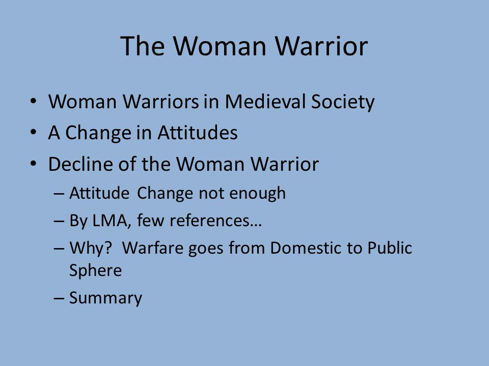 The Woman Warrior Woman Warriors in Medieval Society A Change in Attitudes Decline of the Woman Warrior – Attitude Change not enough – By LMA, few references… – Why.