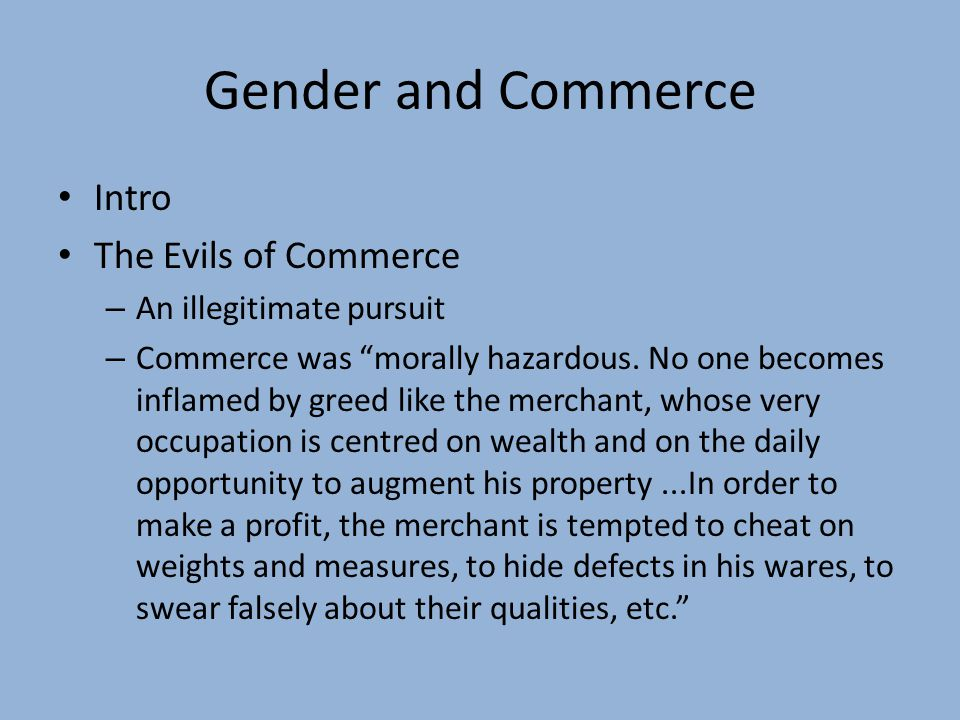 """Gender and Commerce Intro The Evils of Commerce – An illegitimate pursuit – Commerce was """"morally hazardous. No one becomes inflamed by greed like the"""