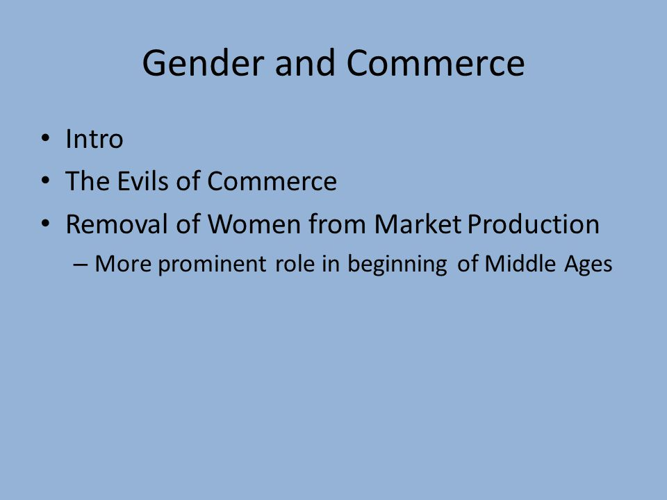Gender and Commerce Intro The Evils of Commerce Removal of Women from Market Production – More prominent role in beginning of Middle Ages