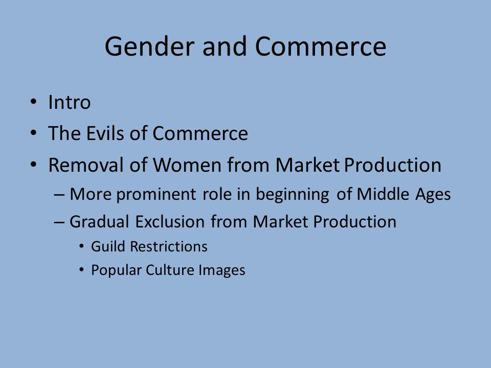 Gender and Commerce Intro The Evils of Commerce Removal of Women from Market Production – More prominent role in beginning of Middle Ages – Gradual Exclusion from Market Production Guild Restrictions Popular Culture Images