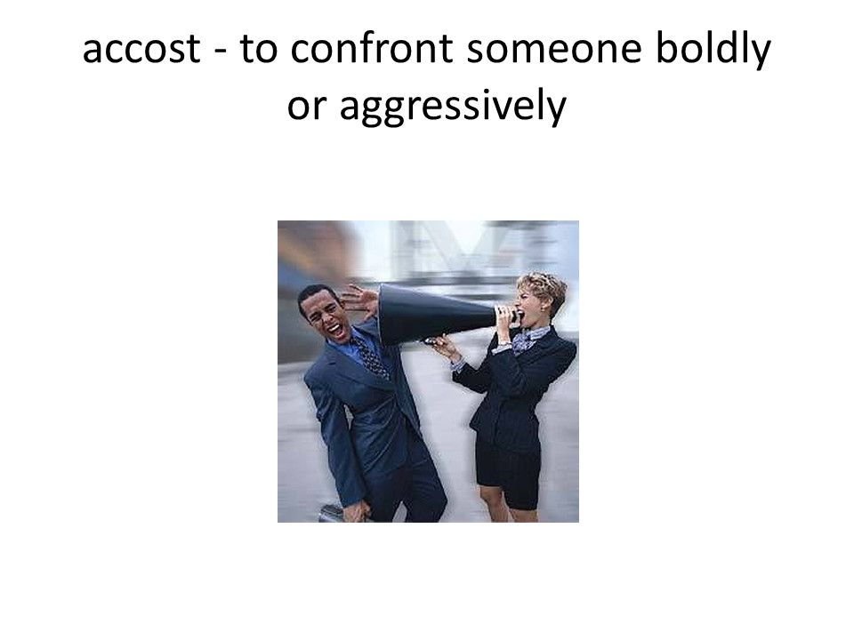 accost - to confront someone boldly or aggressively