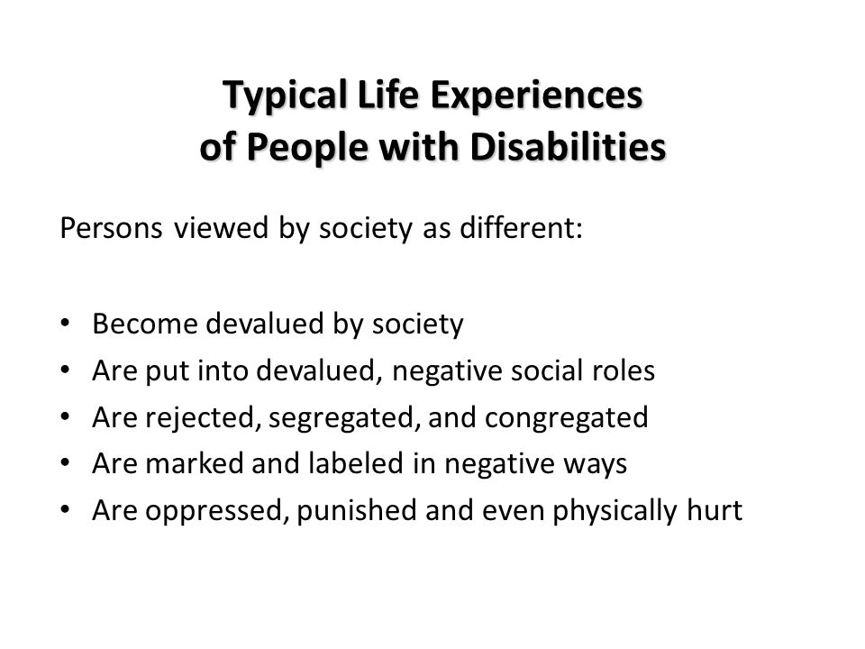 Typical Life Experiences of People with Disabilities Persons viewed by society as different: Become devalued by society Are put into devalued, negative social roles Are rejected, segregated, and congregated Are marked and labeled in negative ways Are oppressed, punished and even physically hurt
