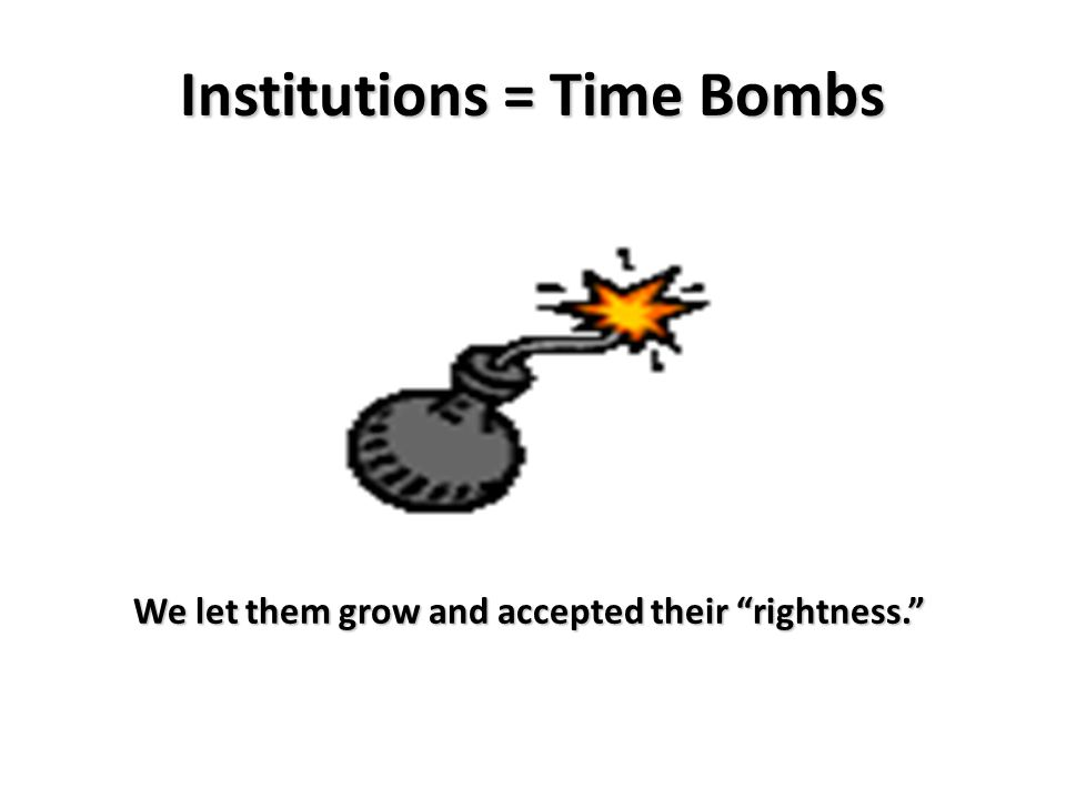 Institutions = Time Bombs We let them grow and accepted their rightness.