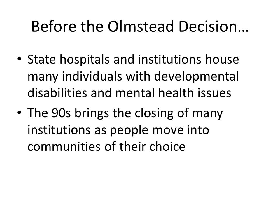 Before the Olmstead Decision… State hospitals and institutions house many individuals with developmental disabilities and mental health issues The 90s brings the closing of many institutions as people move into communities of their choice