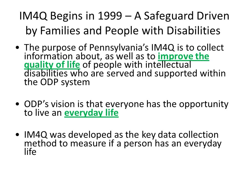 IM4Q Begins in 1999 – A Safeguard Driven by Families and People with Disabilities The purpose of Pennsylvania's IM4Q is to collect information about, as well as to improve the quality of life of people with intellectual disabilities who are served and supported within the ODP system ODP's vision is that everyone has the opportunity to live an everyday life IM4Q was developed as the key data collection method to measure if a person has an everyday life