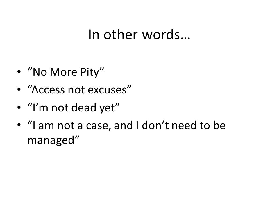 In other words… No More Pity Access not excuses I'm not dead yet I am not a case, and I don't need to be managed