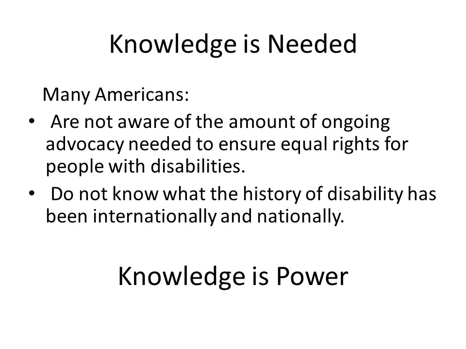 Knowledge is Needed Many Americans: Are not aware of the amount of ongoing advocacy needed to ensure equal rights for people with disabilities.