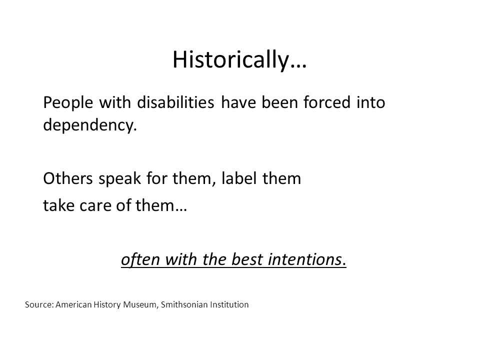 Historically… People with disabilities have been forced into dependency.