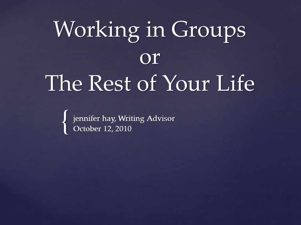 { Working in Groups or The Rest of Your Life jennifer hay, Writing Advisor October 12, 2010