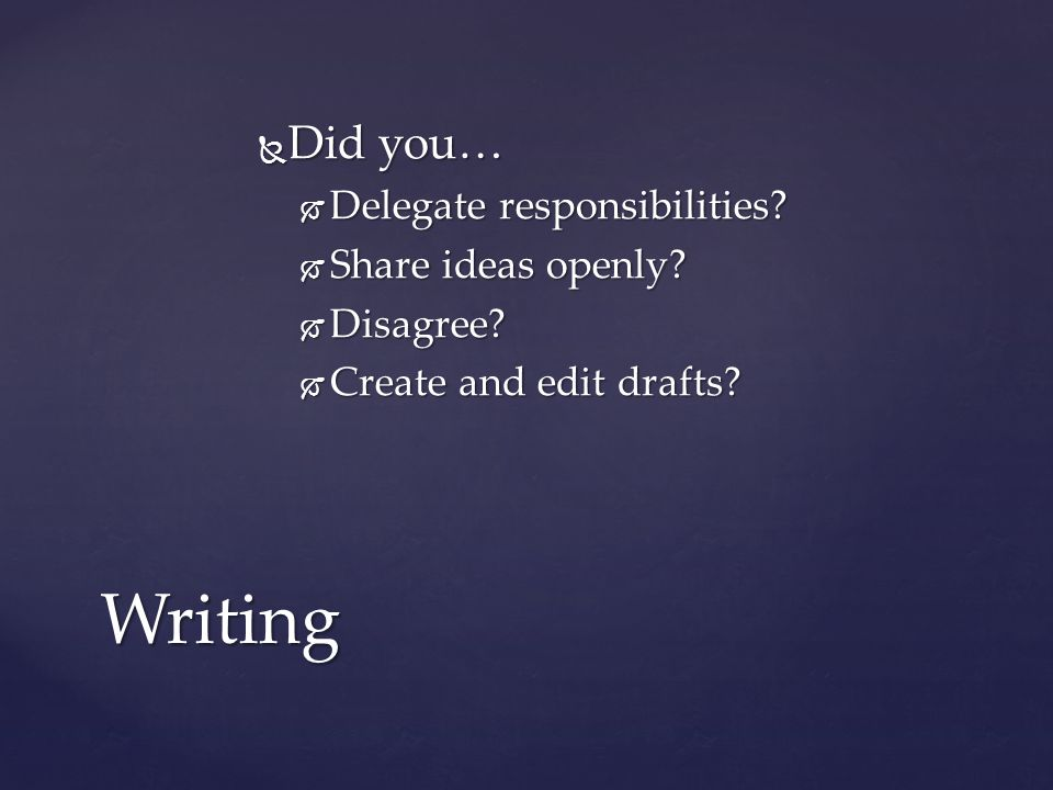  Did you…  Delegate responsibilities?  Share ideas openly?  Disagree?  Create and edit drafts? Writing