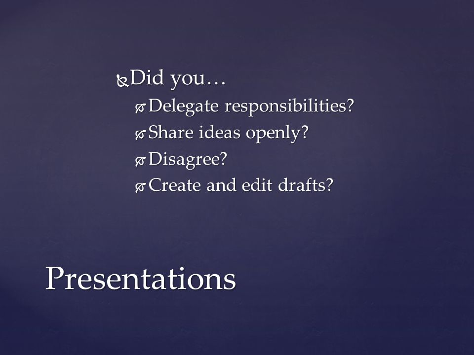  Did you…  Delegate responsibilities. Share ideas openly.