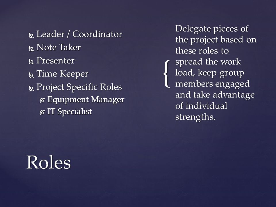{  Leader / Coordinator  Note Taker  Presenter  Time Keeper  Project Specific Roles  Equipment Manager  IT Specialist Delegate pieces of the project based on these roles to spread the work load, keep group members engaged and take advantage of individual strengths.