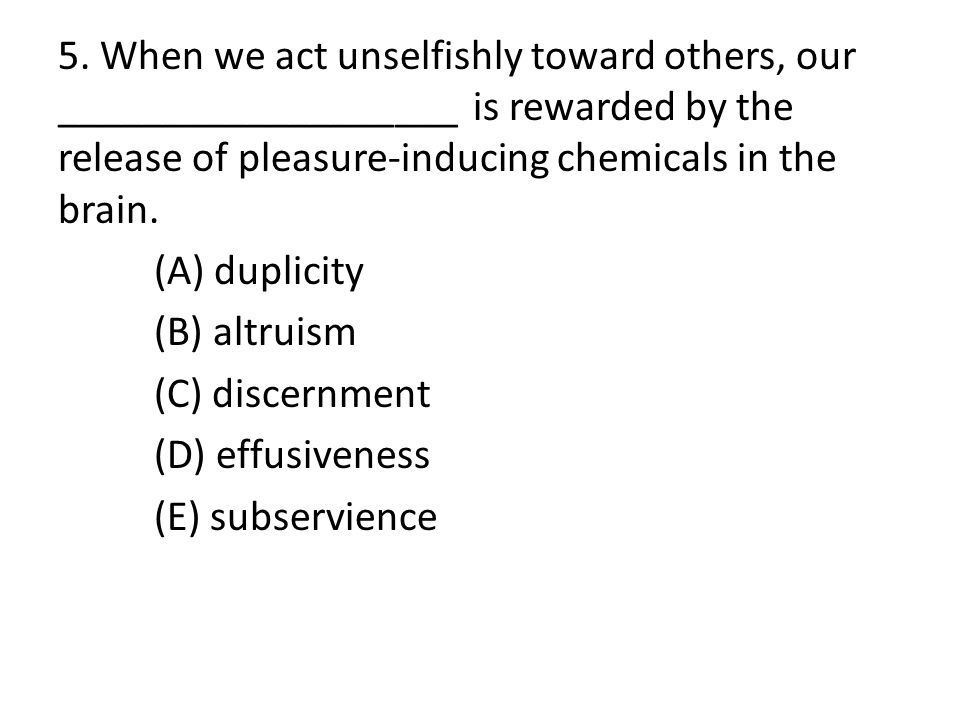 5. When we act unselfishly toward others, our ___________________ is rewarded by the release of pleasure-inducing chemicals in the brain. (A) duplicit