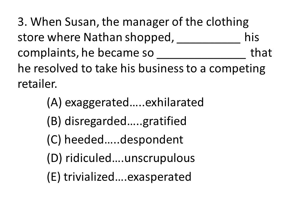3. When Susan, the manager of the clothing store where Nathan shopped, __________ his complaints, he became so ______________ that he resolved to take