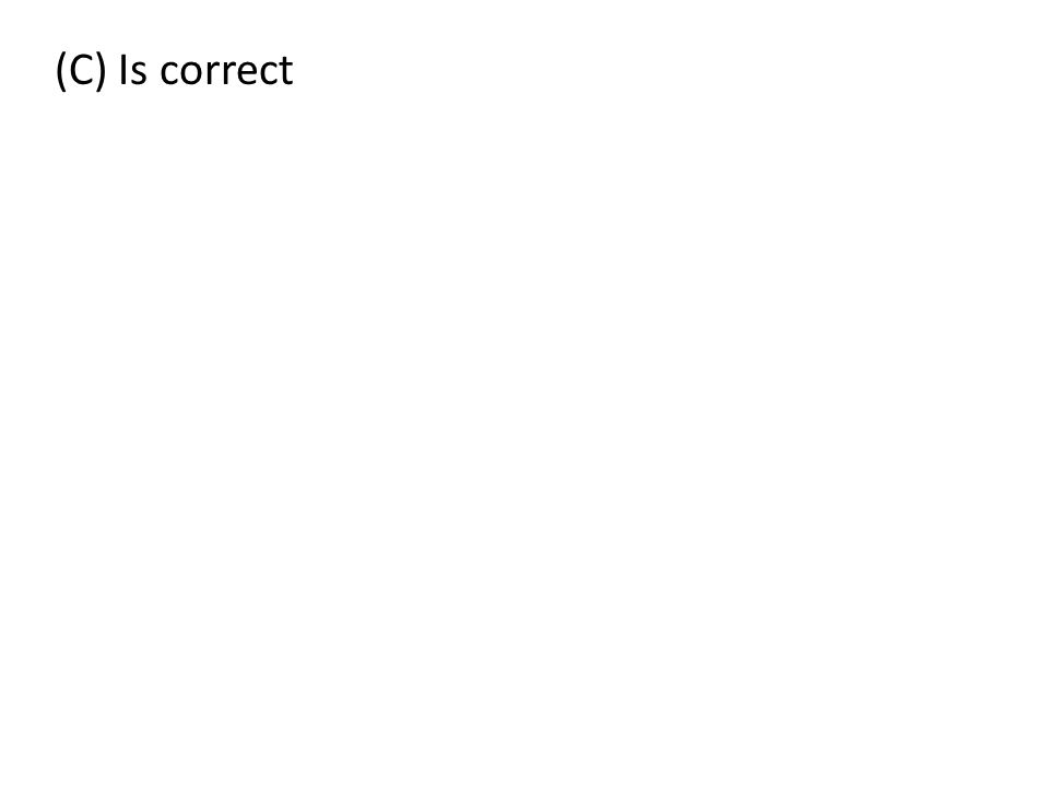 (C) Is correct