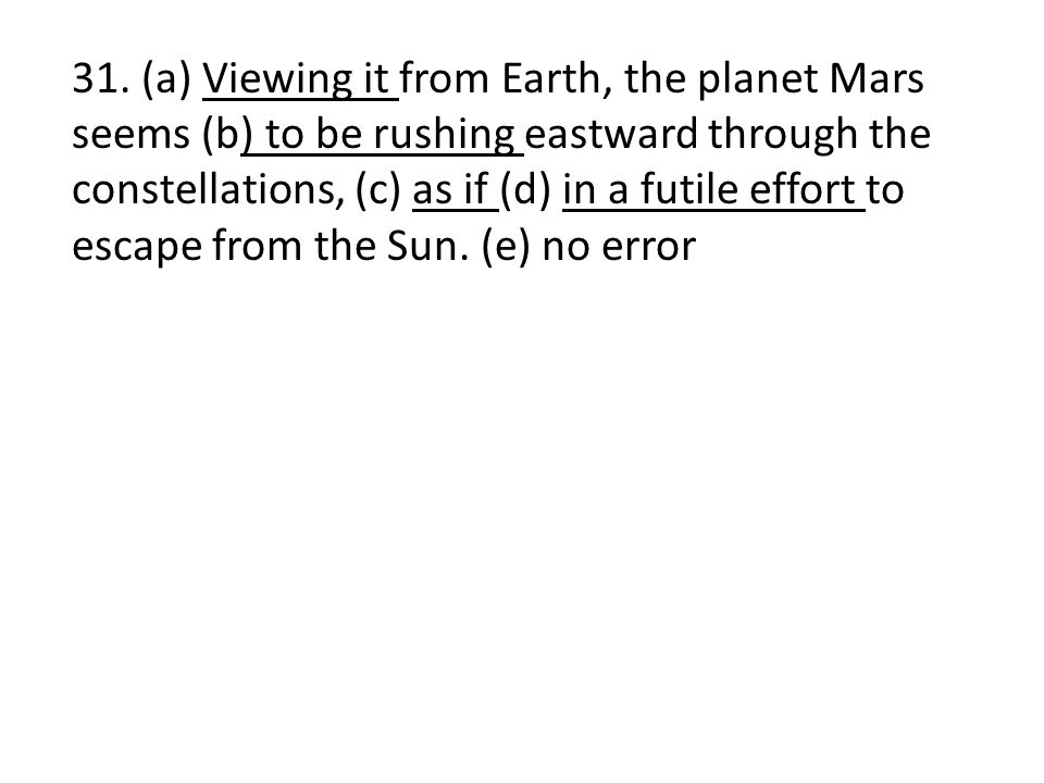 31. (a) Viewing it from Earth, the planet Mars seems (b) to be rushing eastward through the constellations, (c) as if (d) in a futile effort to escape
