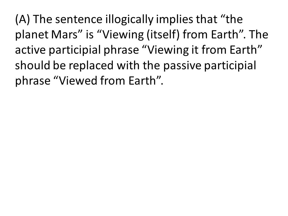 (A) The sentence illogically implies that the planet Mars is Viewing (itself) from Earth .