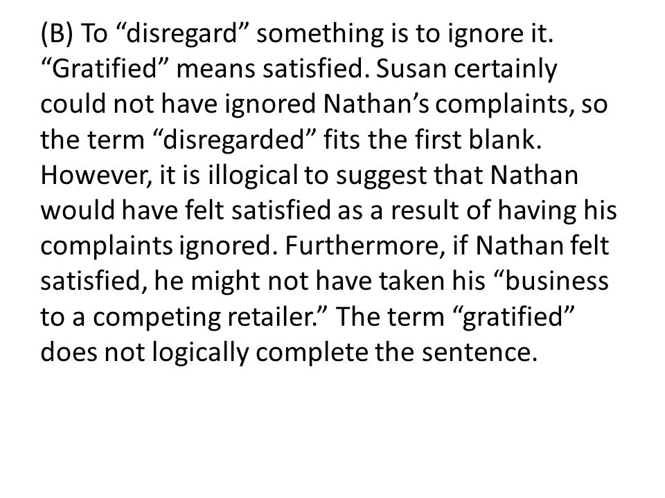(B) To disregard something is to ignore it. Gratified means satisfied.