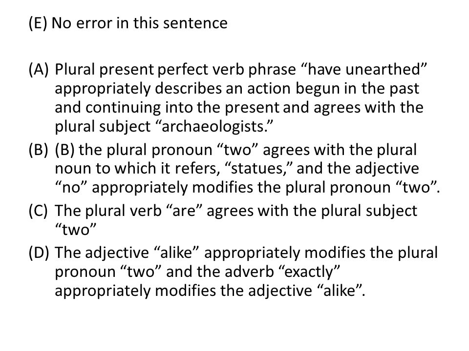(E) No error in this sentence (A)Plural present perfect verb phrase have unearthed appropriately describes an action begun in the past and continuing into the present and agrees with the plural subject archaeologists. (B)(B) the plural pronoun two agrees with the plural noun to which it refers, statues, and the adjective no appropriately modifies the plural pronoun two .