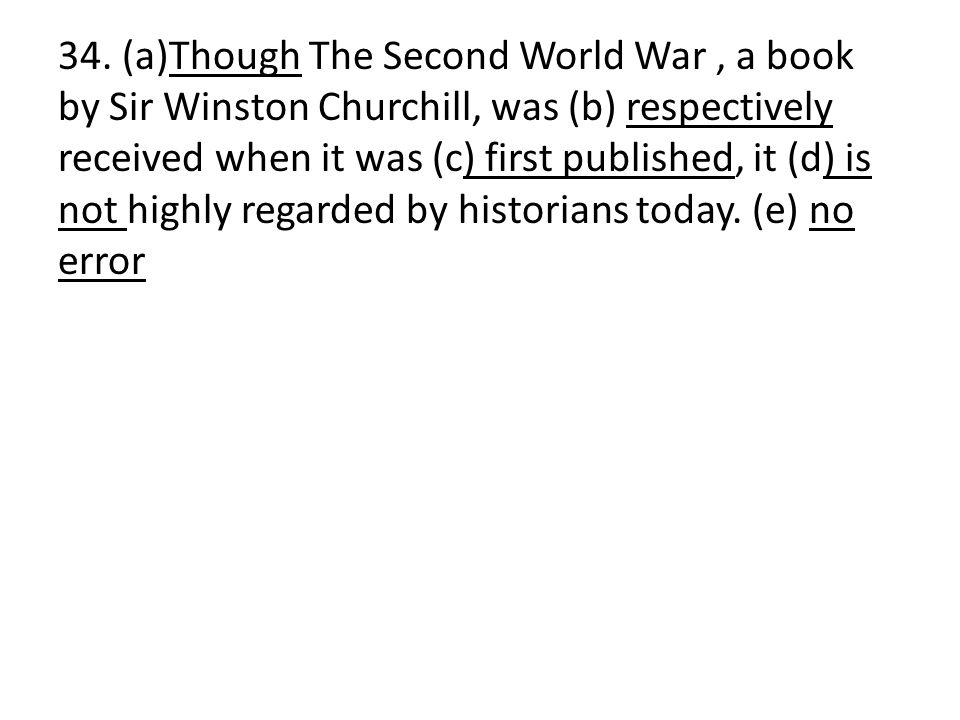 34. (a)Though The Second World War, a book by Sir Winston Churchill, was (b) respectively received when it was (c) first published, it (d) is not high