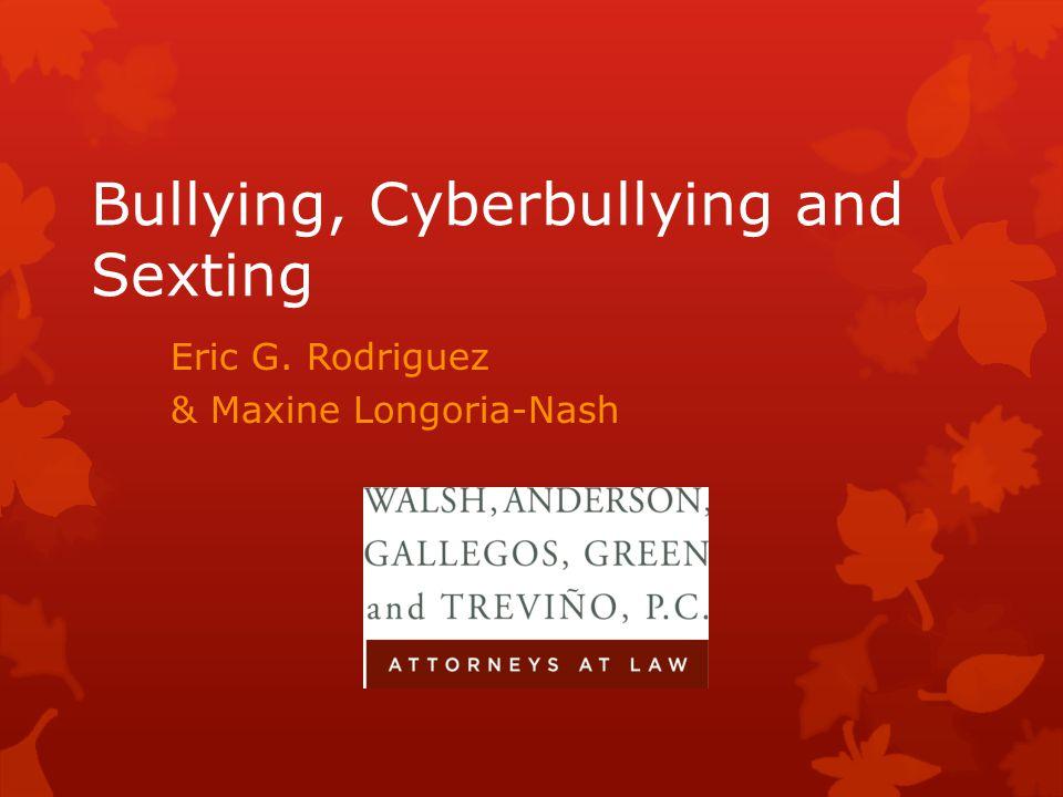 Bullying, Cyberbullying and Sexting Eric G. Rodriguez & Maxine Longoria-Nash