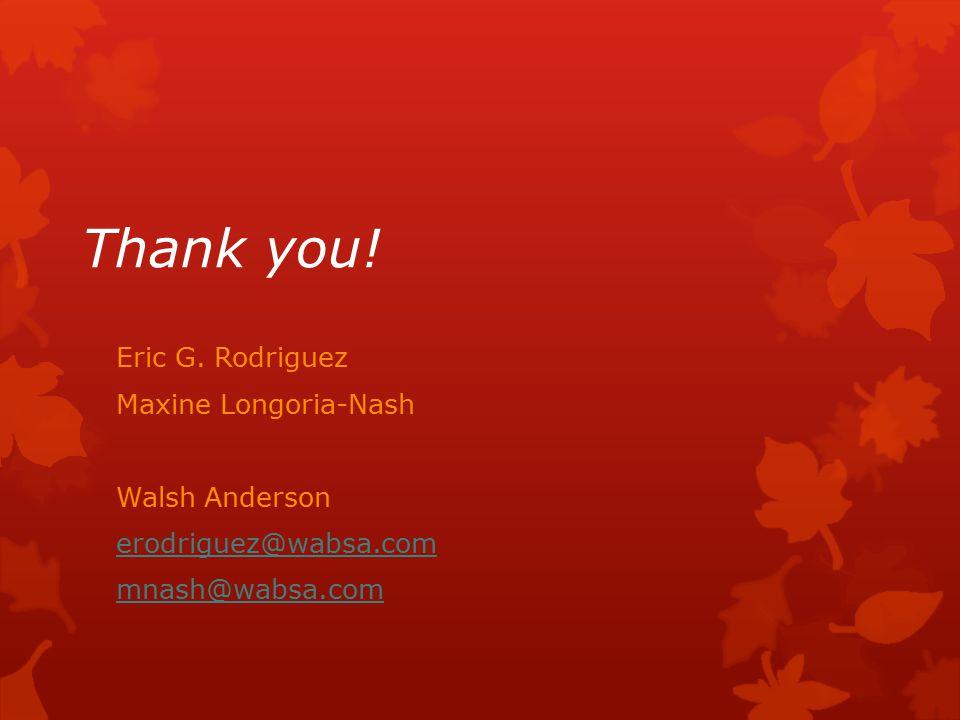 Thank you! Eric G. Rodriguez Maxine Longoria-Nash Walsh Anderson erodriguez@wabsa.com mnash@wabsa.com