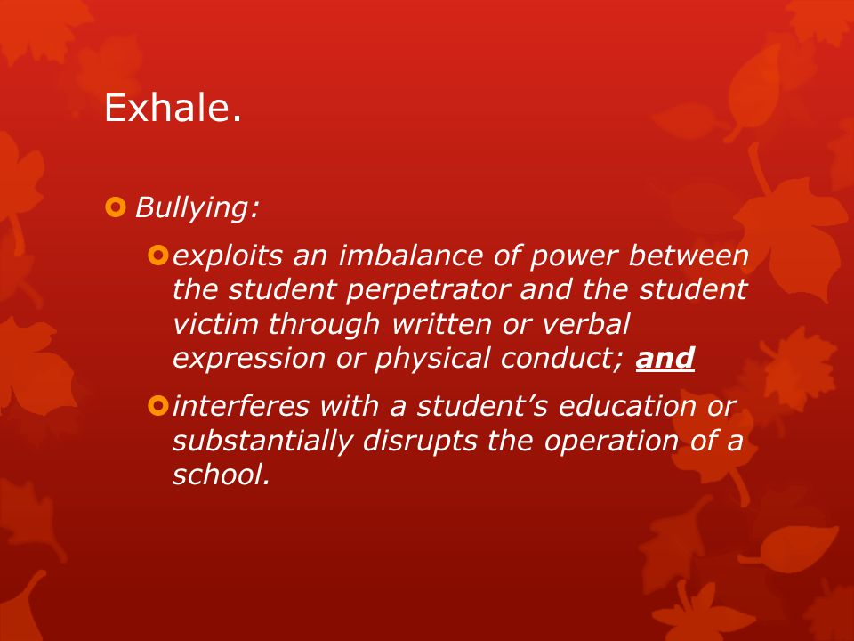 Exhale.  Bullying:  exploits an imbalance of power between the student perpetrator and the student victim through written or verbal expression or ph
