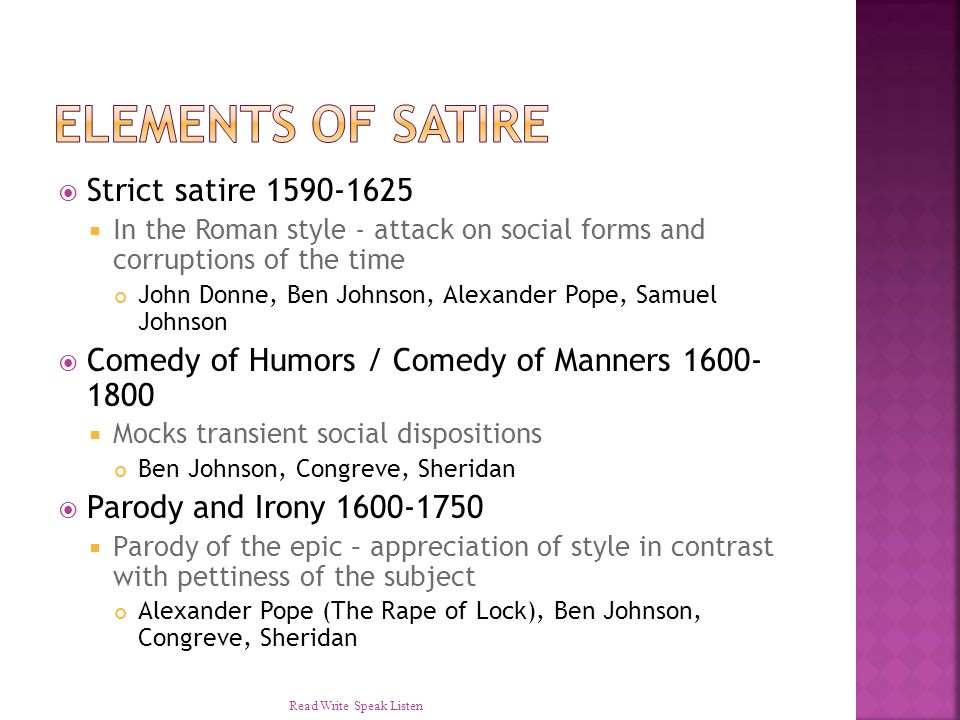  Strict satire 1590-1625  In the Roman style - attack on social forms and corruptions of the time John Donne, Ben Johnson, Alexander Pope, Samuel Johnson  Comedy of Humors / Comedy of Manners 1600- 1800  Mocks transient social dispositions Ben Johnson, Congreve, Sheridan  Parody and Irony 1600-1750  Parody of the epic – appreciation of style in contrast with pettiness of the subject Alexander Pope (The Rape of Lock), Ben Johnson, Congreve, Sheridan Read Write Speak Listen